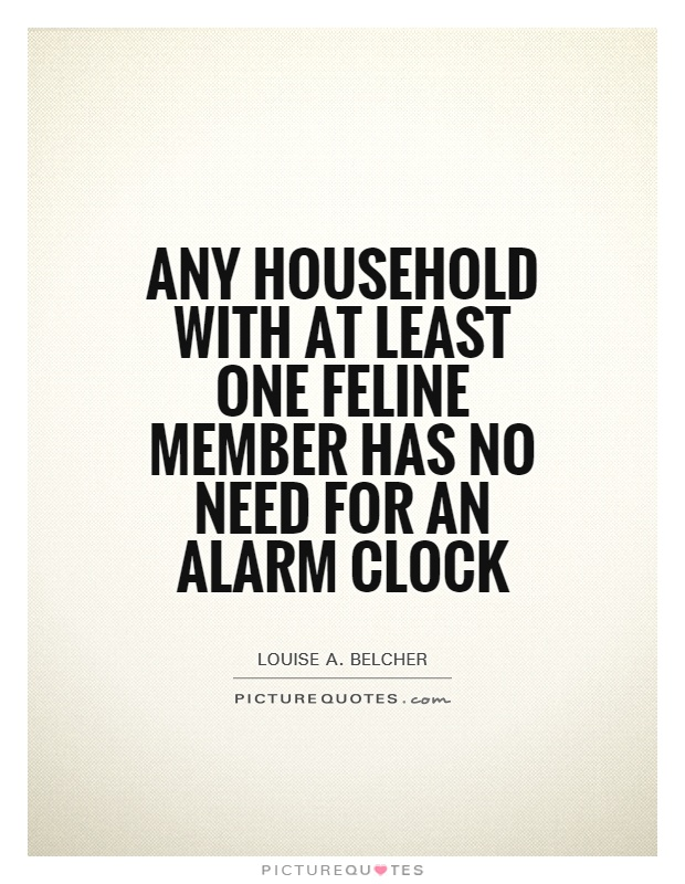 Any household with at least one feline member has no need for an alarm clock Picture Quote #1