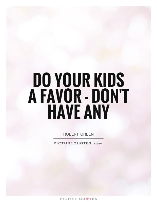 Quotes About Kids Do Your Kids A Favor  Don't Have Any  Picture Quotes