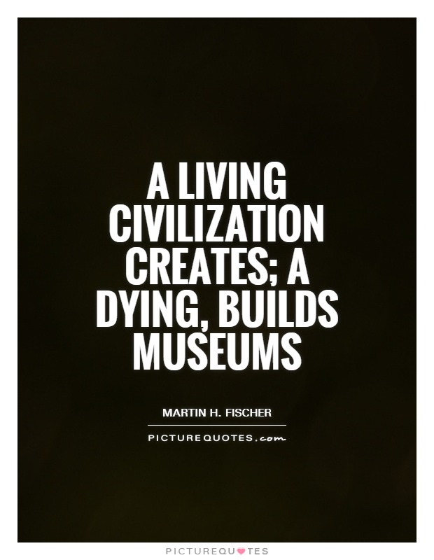 A living civilization creates; a dying, builds museums Picture Quote #1