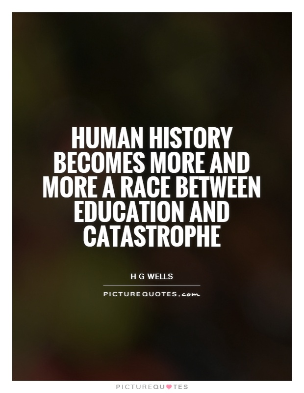 Human history becomes more and more a race between education and ...