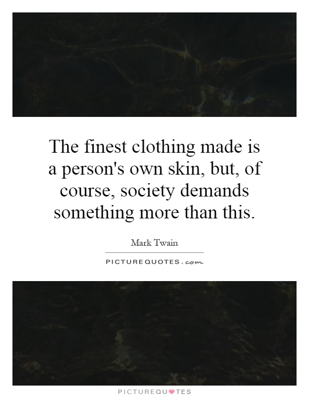 The finest clothing made is a person's own skin, but, of course, society demands something more than this Picture Quote #1