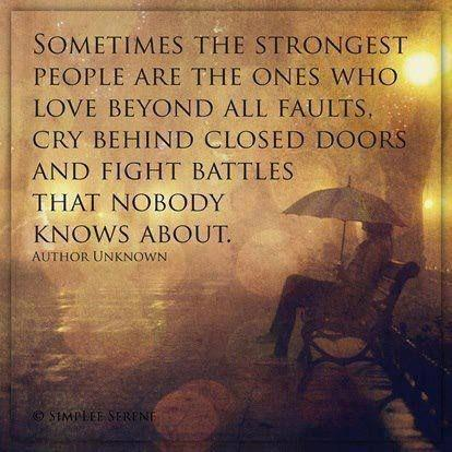 Sometimes the strongest people are the ones who love beyond all faults, cry behind closed doors and fight battles that nobody knows about Picture Quote #1