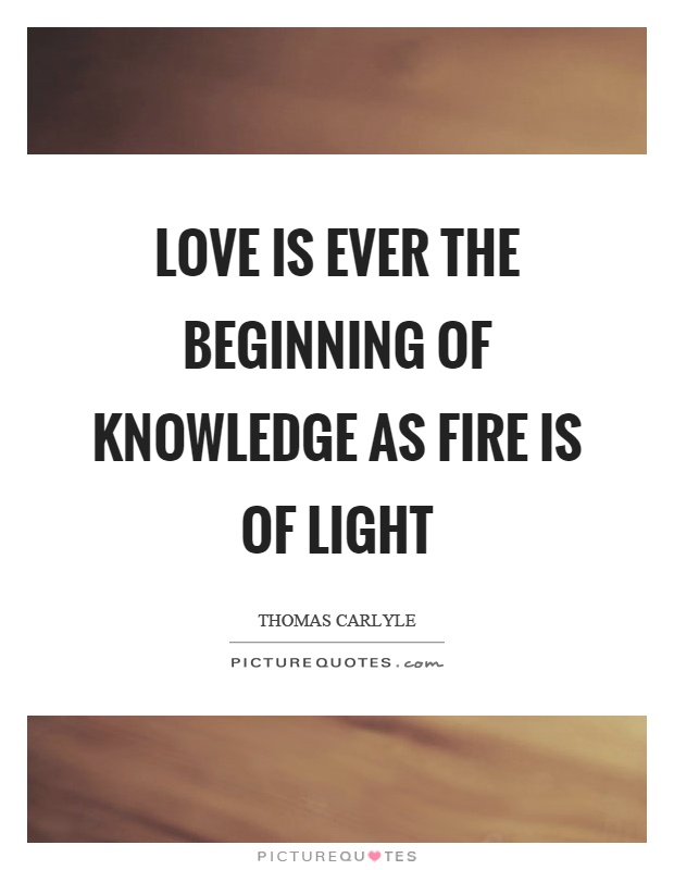 Love is ever the beginning of knowledge as fire is of light Picture Quote #1