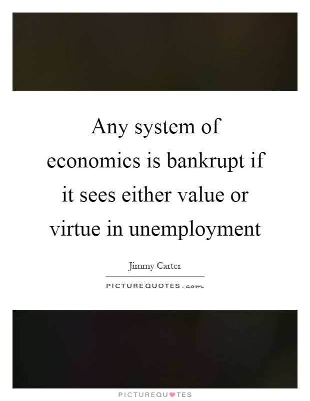 Any system of economics is bankrupt if it sees either value or virtue in unemployment Picture Quote #1