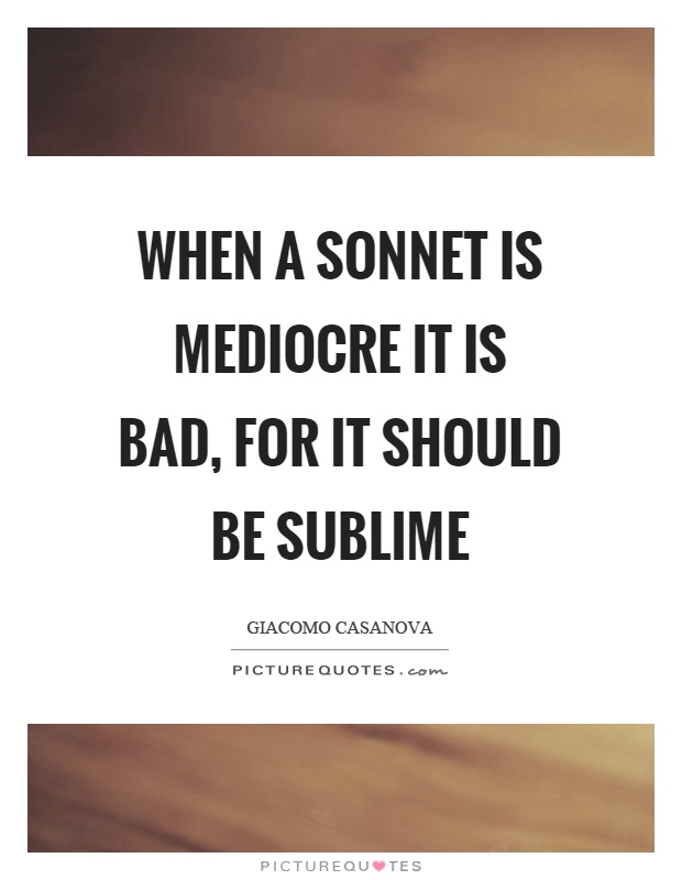 When a sonnet is mediocre it is bad, for it should be sublime Picture Quote #1
