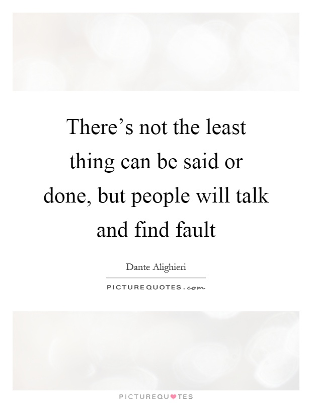 There's not the least thing can be said or done, but people will talk and find fault Picture Quote #1