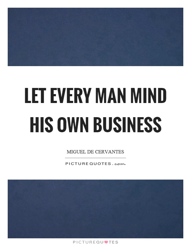 Let every man mind his own business Picture Quote #1