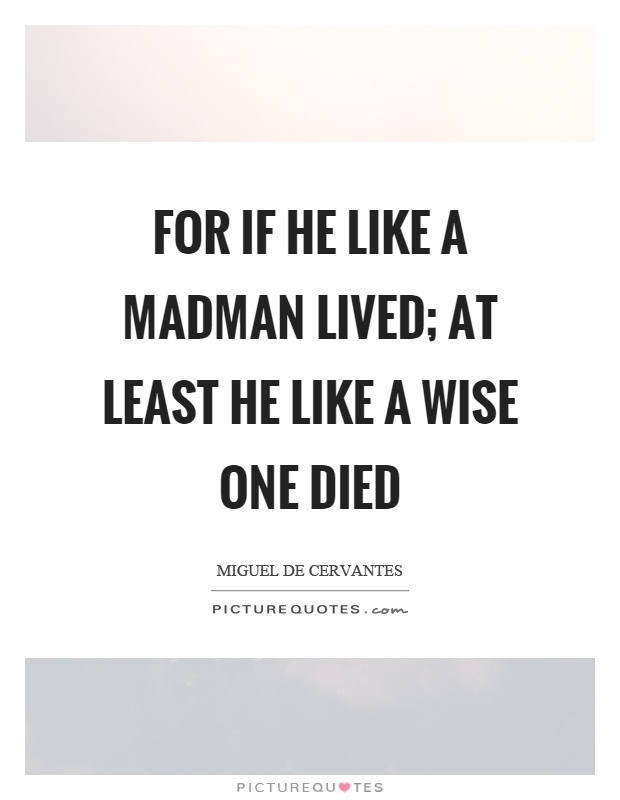 For if he like a madman lived; At least he like a wise one died Picture Quote #1