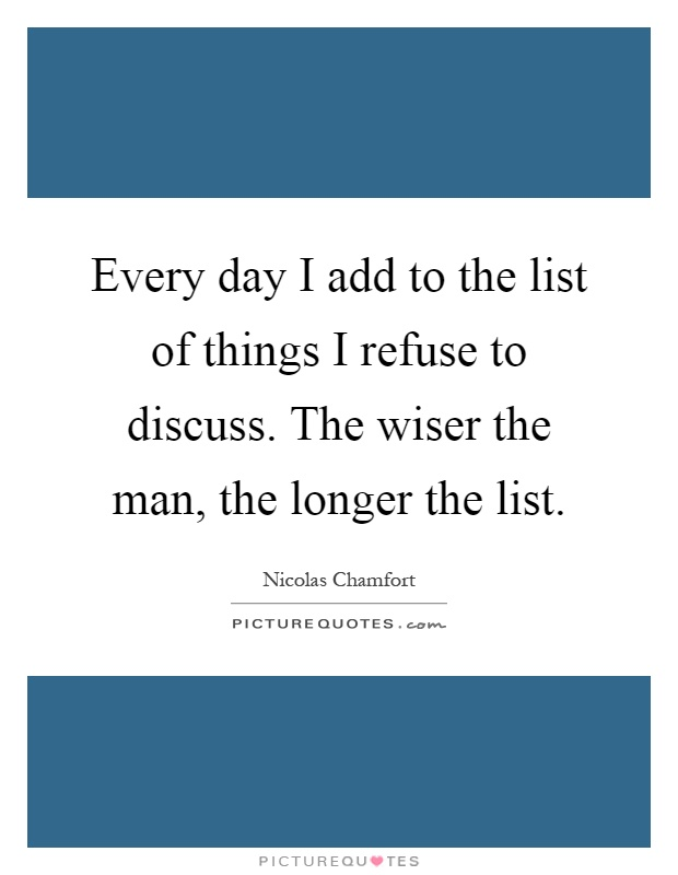 Every day I add to the list of things I refuse to discuss. The wiser the man, the longer the list Picture Quote #1