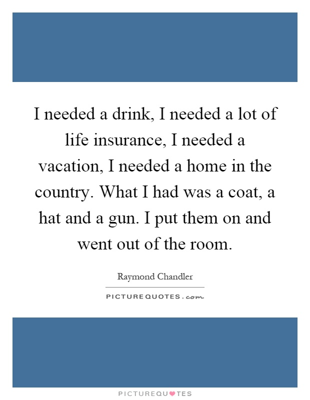 I needed a drink, I needed a lot of life insurance, I needed a vacation, I needed a home in the country. What I had was a coat, a hat and a gun. I put them on and went out of the room Picture Quote #1
