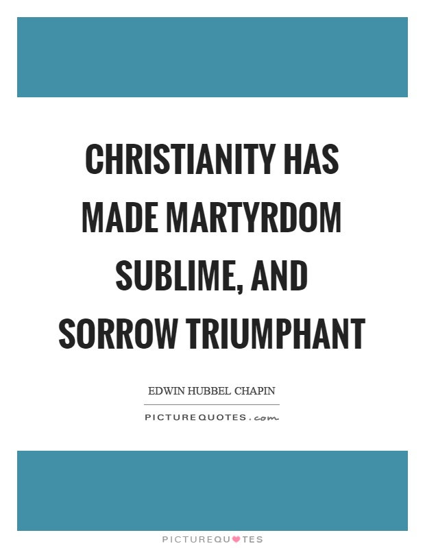 Christianity has made martyrdom sublime, and sorrow triumphant Picture Quote #1