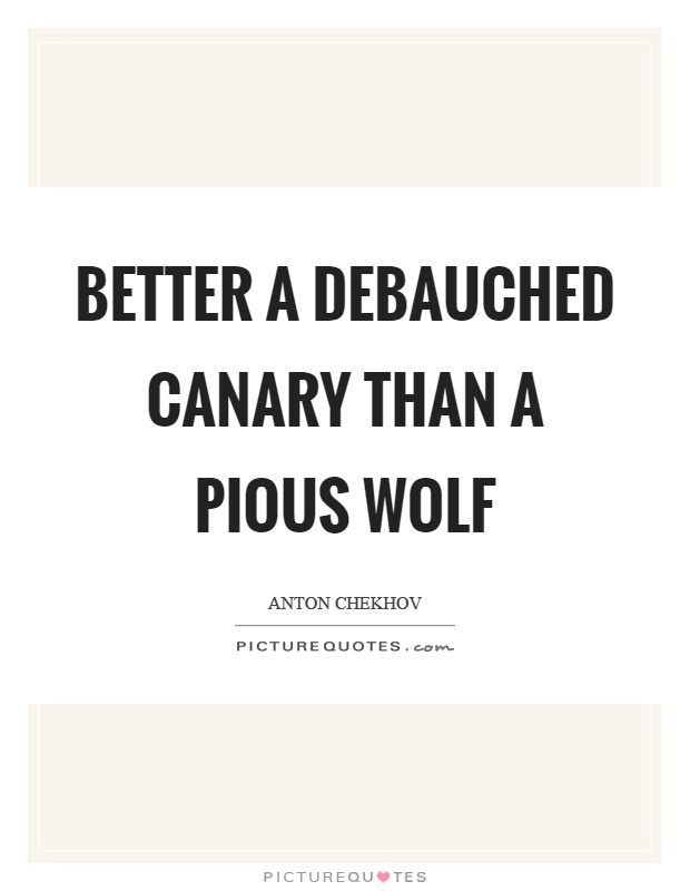 Better a debauched canary than a pious wolf Picture Quote #1