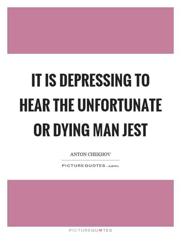 It is depressing to hear the unfortunate or dying man jest Picture Quote #1