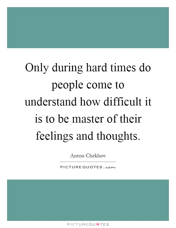 Only during hard times do people come to understand how difficult it is to be master of their feelings and thoughts Picture Quote #1