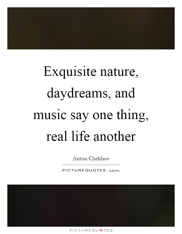 Exquisite nature, daydreams, and music say one thing, real life another Picture Quote #1