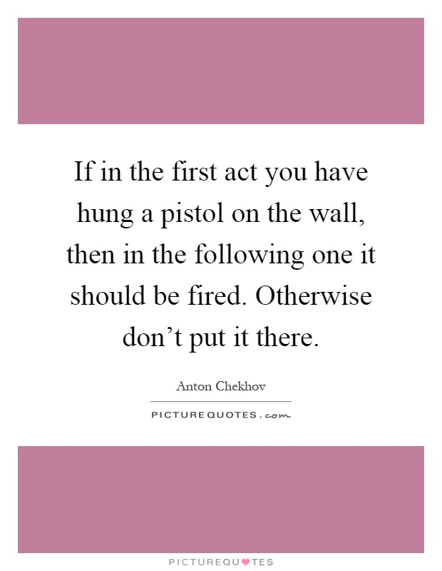 If in the first act you have hung a pistol on the wall, then in the following one it should be fired. Otherwise don't put it there Picture Quote #1