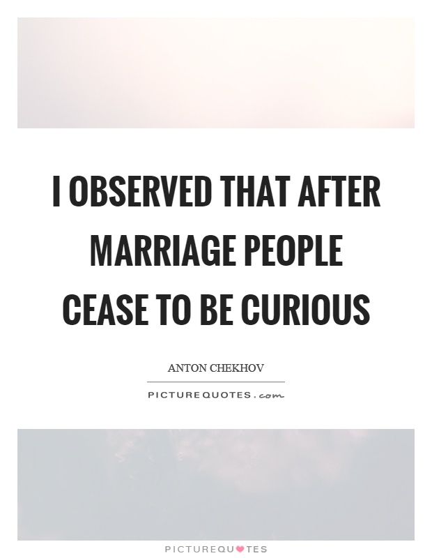I observed that after marriage people cease to be curious Picture Quote #1