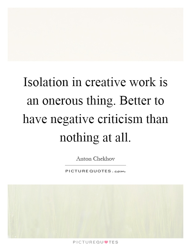 Isolation in creative work is an onerous thing. Better to have negative criticism than nothing at all Picture Quote #1
