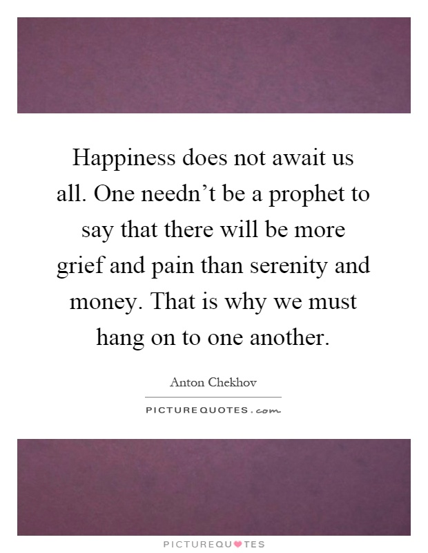 Happiness does not await us all. One needn't be a prophet to say that there will be more grief and pain than serenity and money. That is why we must hang on to one another Picture Quote #1