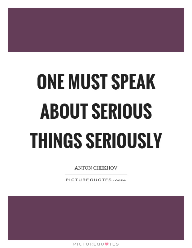 One must speak about serious things seriously Picture Quote #1