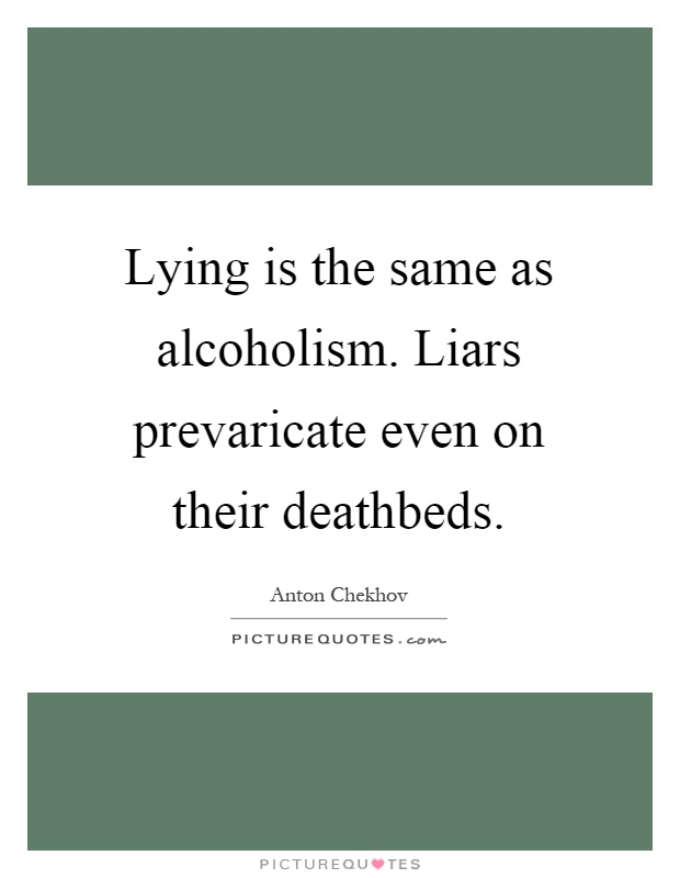 Lying is the same as alcoholism. Liars prevaricate even on their deathbeds Picture Quote #1