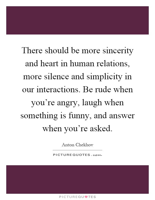 There should be more sincerity and heart in human relations, more silence and simplicity in our interactions. Be rude when you're angry, laugh when something is funny, and answer when you're asked Picture Quote #1