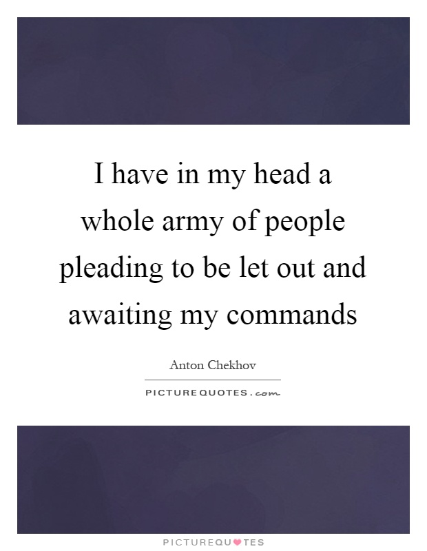 I have in my head a whole army of people pleading to be let out and awaiting my commands Picture Quote #1