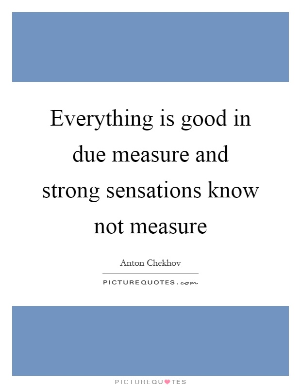 Everything is good in due measure and strong sensations know not measure Picture Quote #1