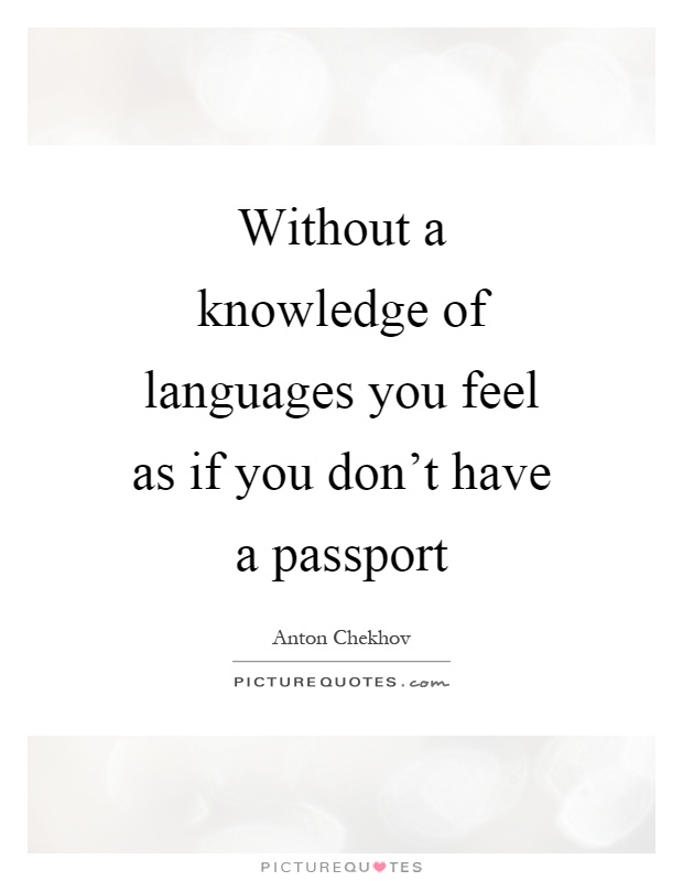 Without a knowledge of languages you feel as if you don't have a passport Picture Quote #1