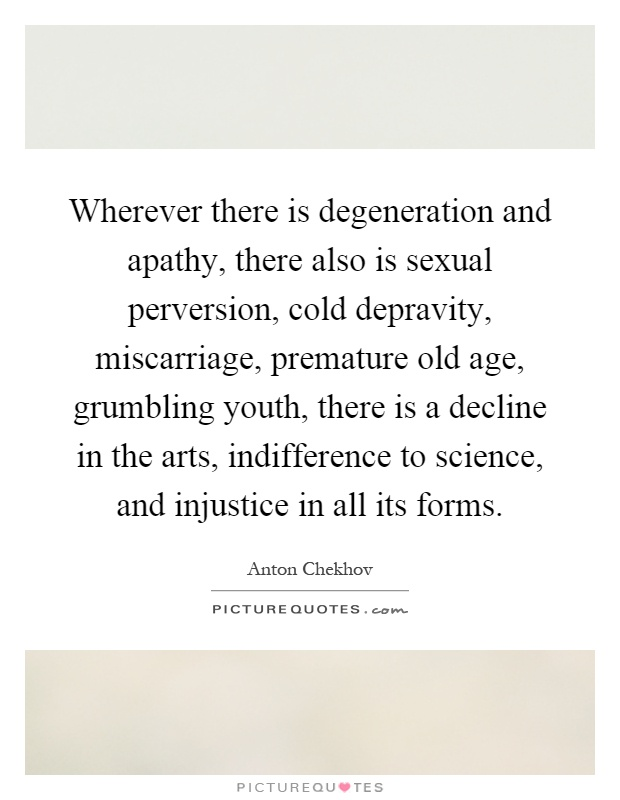 Wherever there is degeneration and apathy, there also is sexual perversion, cold depravity, miscarriage, premature old age, grumbling youth, there is a decline in the arts, indifference to science, and injustice in all its forms Picture Quote #1