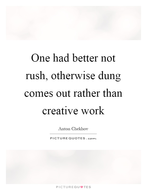 One had better not rush, otherwise dung comes out rather than creative work Picture Quote #1