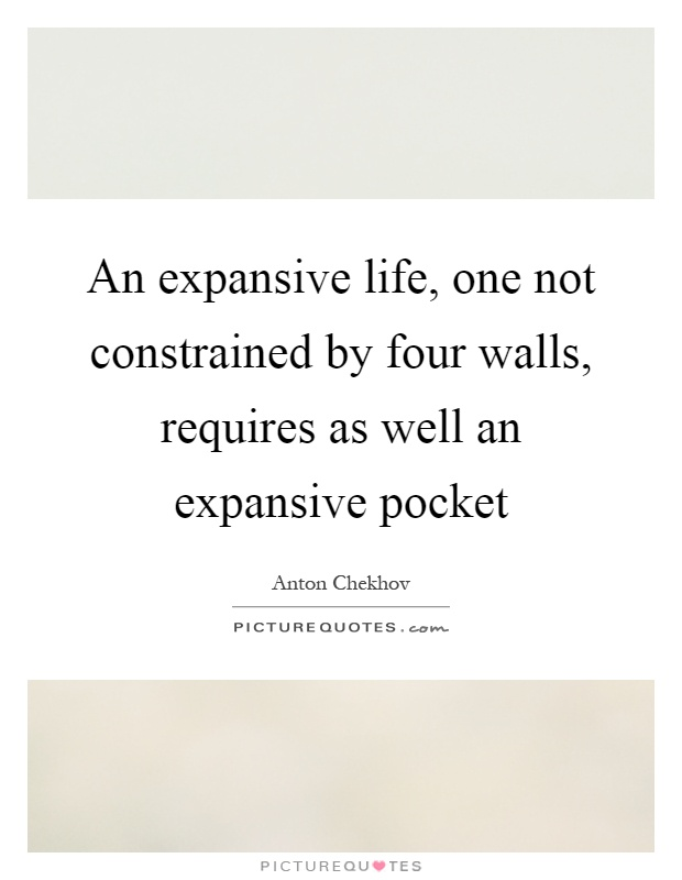 An expansive life, one not constrained by four walls, requires as well an expansive pocket Picture Quote #1