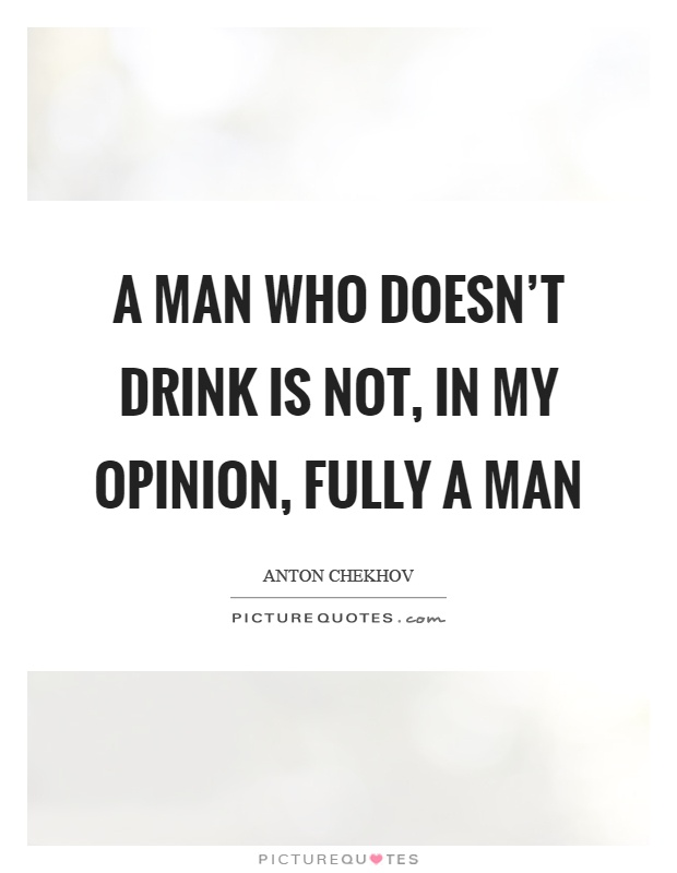 A man who doesn't drink is not, in my opinion, fully a man Picture Quote #1