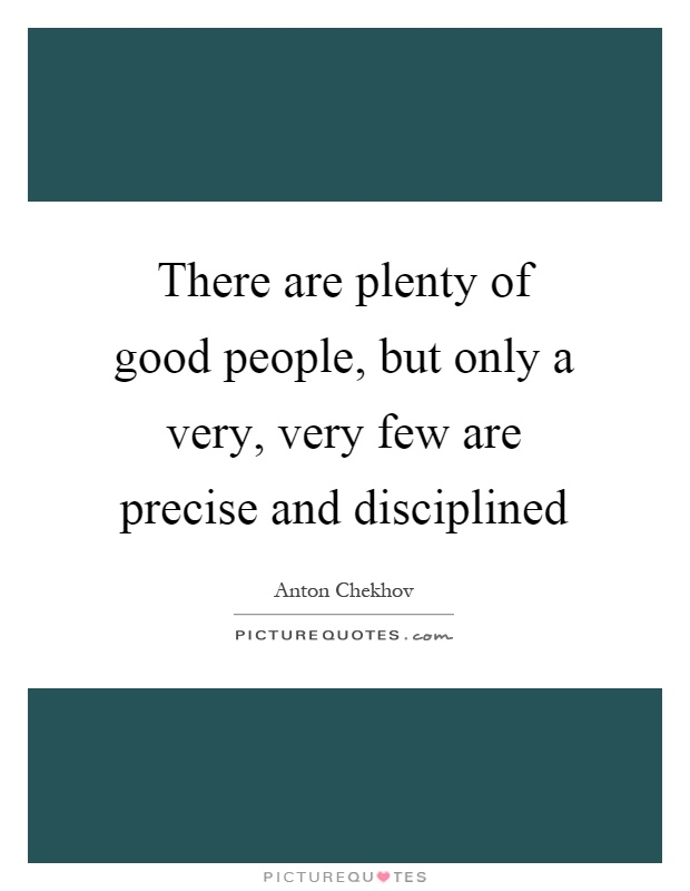 There are plenty of good people, but only a very, very few are precise and disciplined Picture Quote #1