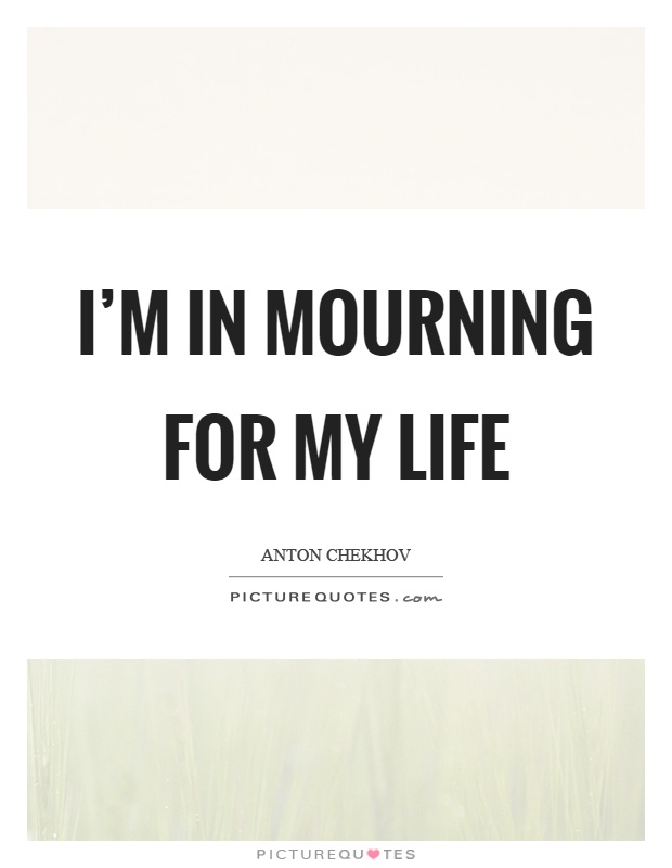I'm in mourning for my life Picture Quote #1