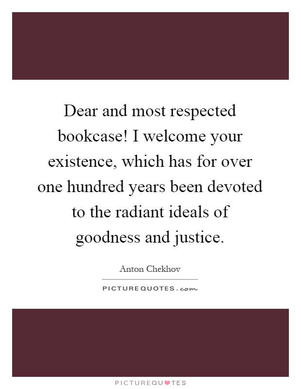 Dear and most respected bookcase! I welcome your existence, which has for over one hundred years been devoted to the radiant ideals of goodness and justice Picture Quote #1