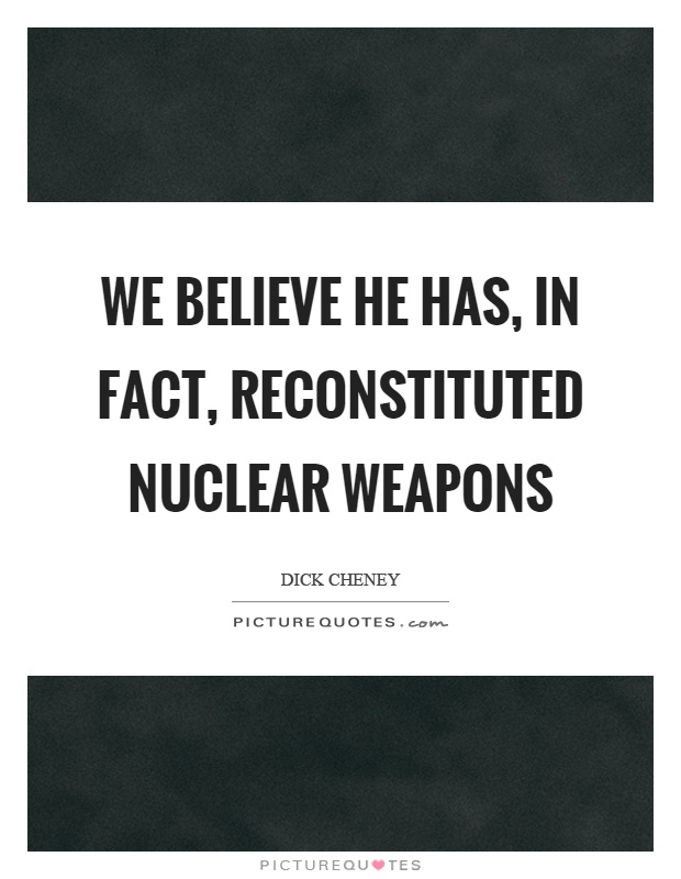We believe he has, in fact, reconstituted nuclear weapons Picture Quote #1