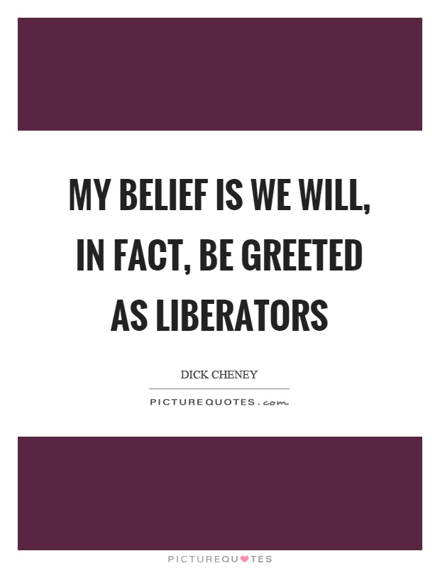 My belief is we will, in fact, be greeted as liberators Picture Quote #1