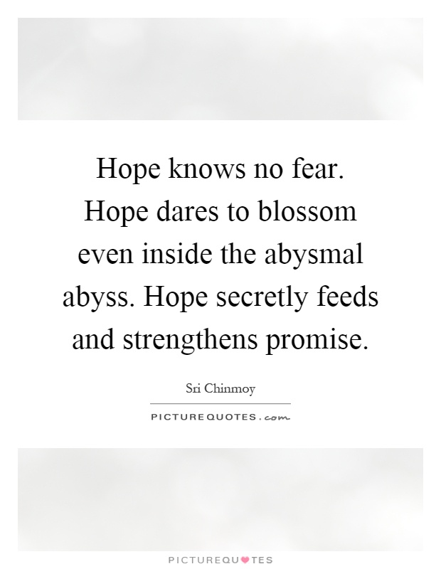 Hope knows no fear. Hope dares to blossom even inside the abysmal abyss. Hope secretly feeds and strengthens promise Picture Quote #1