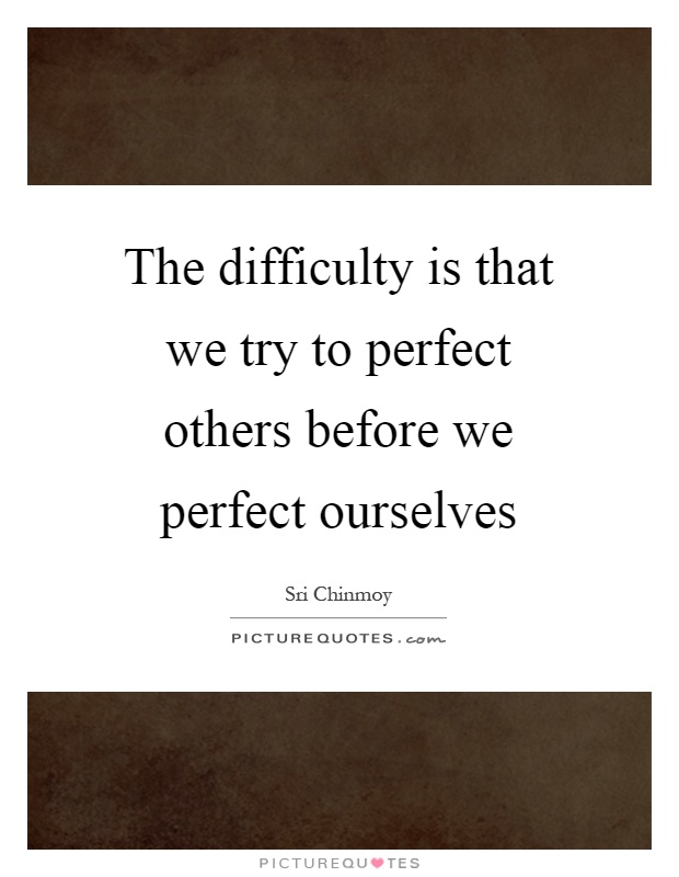 The difficulty is that we try to perfect others before we perfect ourselves Picture Quote #1