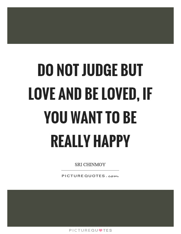 Do not judge but love and be loved, if you want to be really happy Picture Quote #1