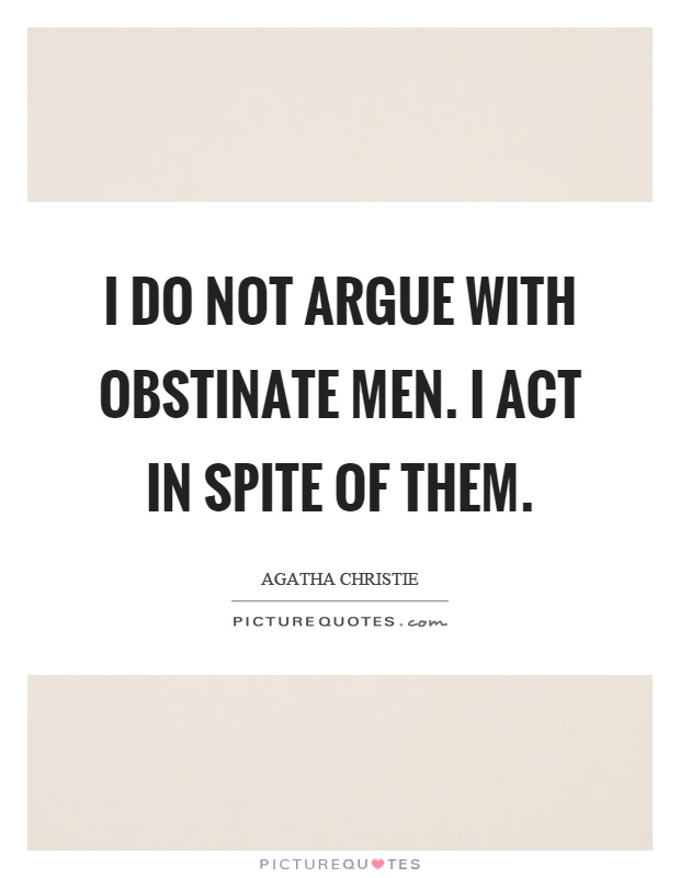 I do not argue with obstinate men. I act in spite of them Picture Quote #1