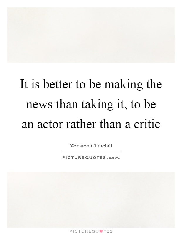 It is better to be making the news than taking it, to be an actor rather than a critic Picture Quote #1