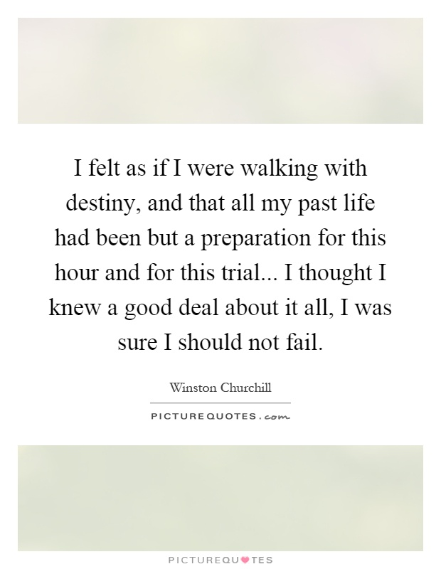 I felt as if I were walking with destiny, and that all my past life had been but a preparation for this hour and for this trial... I thought I knew a good deal about it all, I was sure I should not fail Picture Quote #1