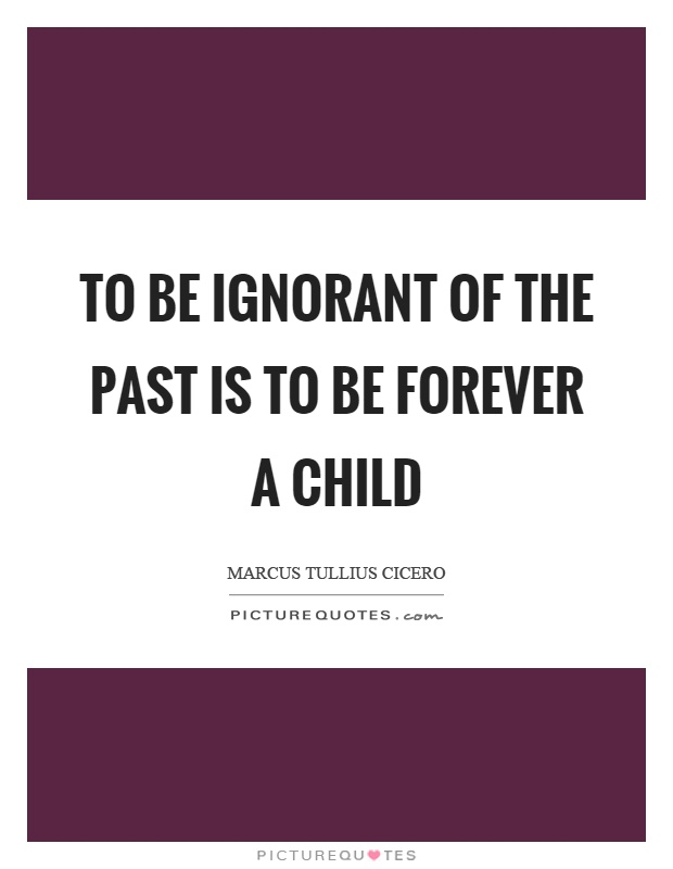 To be ignorant of the past is to be forever a child Picture Quote #1