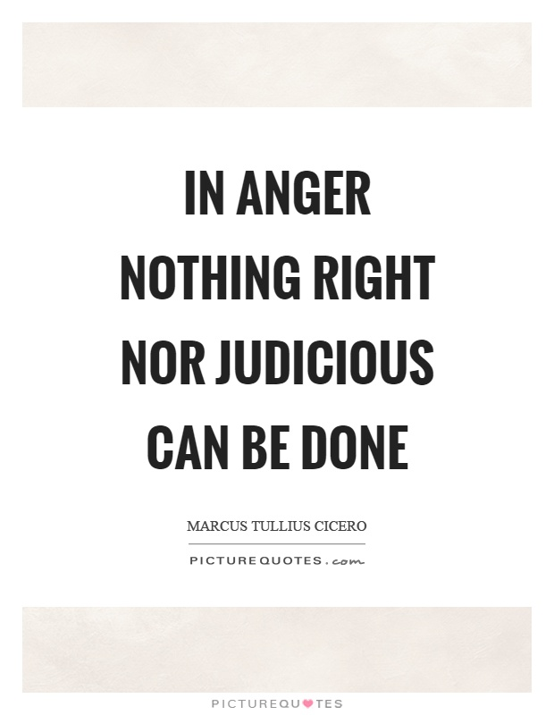 In anger nothing right nor judicious can be done Picture Quote #1
