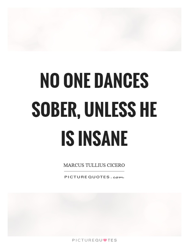 No one dances sober, unless he is insane Picture Quote #1