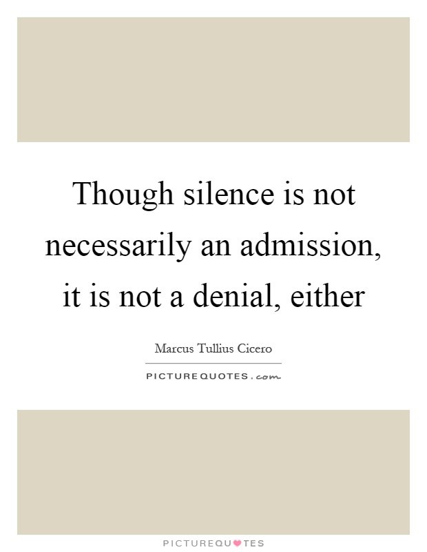Though silence is not necessarily an admission, it is not a denial, either Picture Quote #1