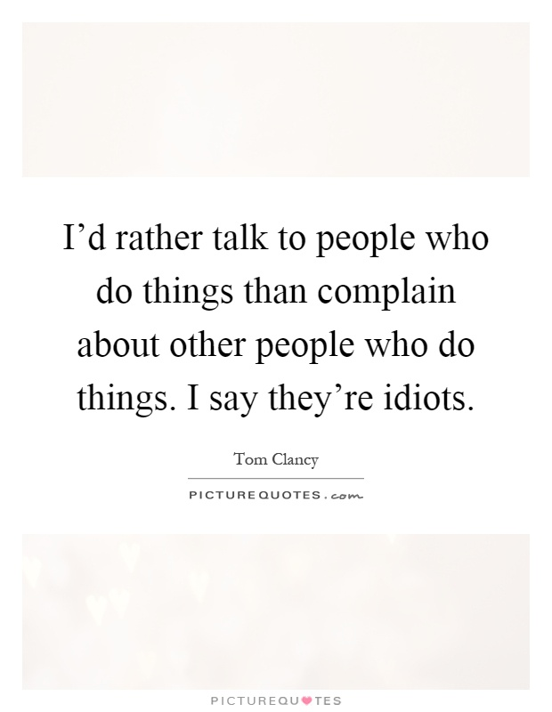 I'd rather talk to people who do things than complain about other people who do things. I say they're idiots Picture Quote #1
