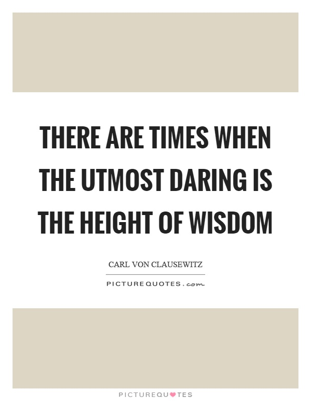 There are times when the utmost daring is the height of wisdom Picture Quote #1